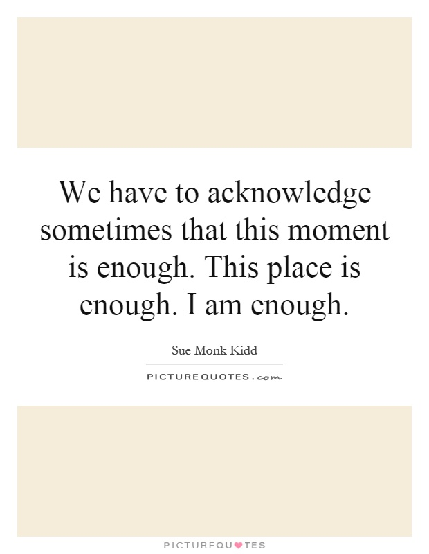We have to acknowledge sometimes that this moment is enough. This place is enough. I am enough Picture Quote #1
