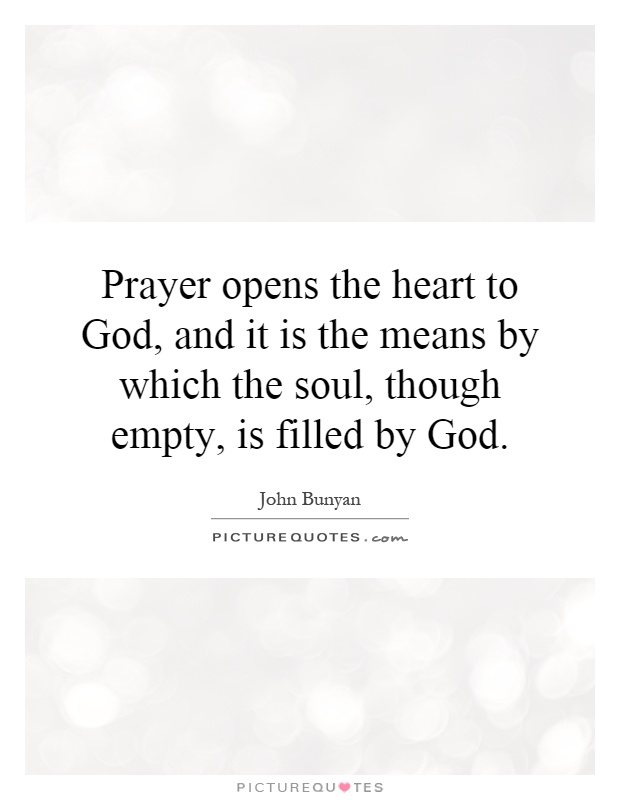 Prayer opens the heart to God, and it is the means by which the soul, though empty, is filled by God Picture Quote #1