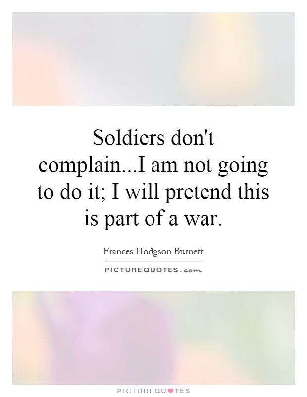Soldiers don't complain...I am not going to do it; I will pretend this is part of a war Picture Quote #1