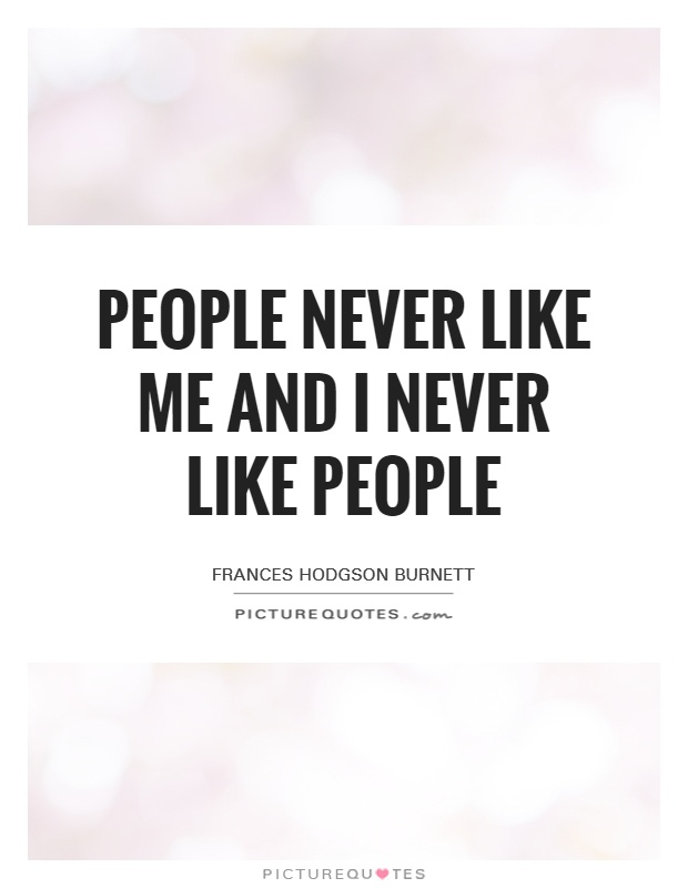 People never like me and I never like people Picture Quote #1