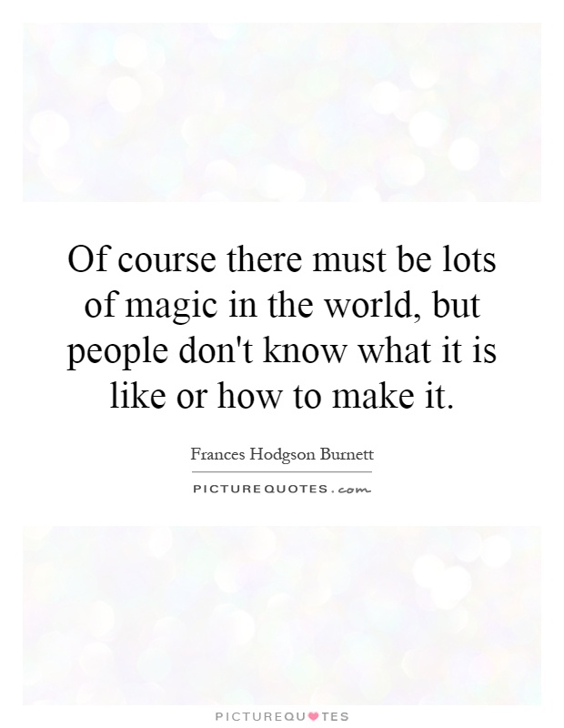 Of course there must be lots of magic in the world, but people don't know what it is like or how to make it Picture Quote #1