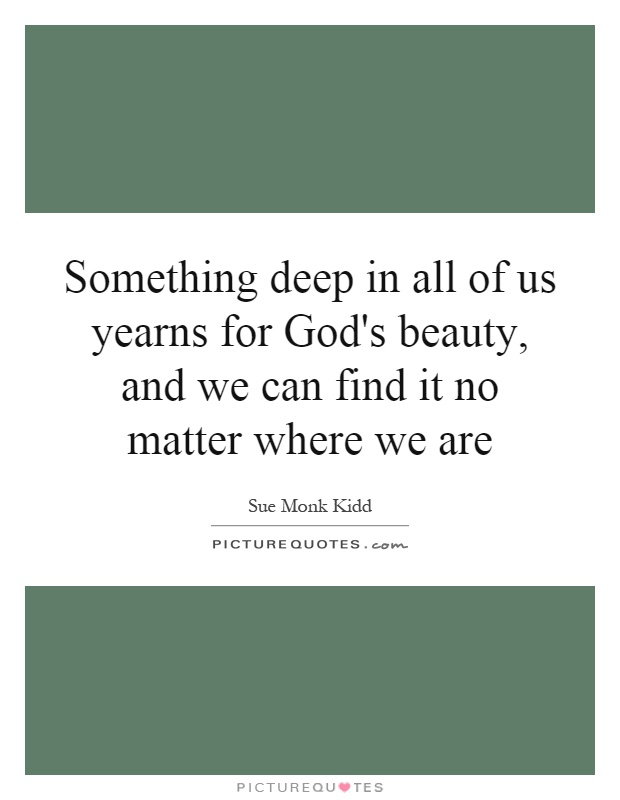 Something deep in all of us yearns for God's beauty, and we can find it no matter where we are Picture Quote #1