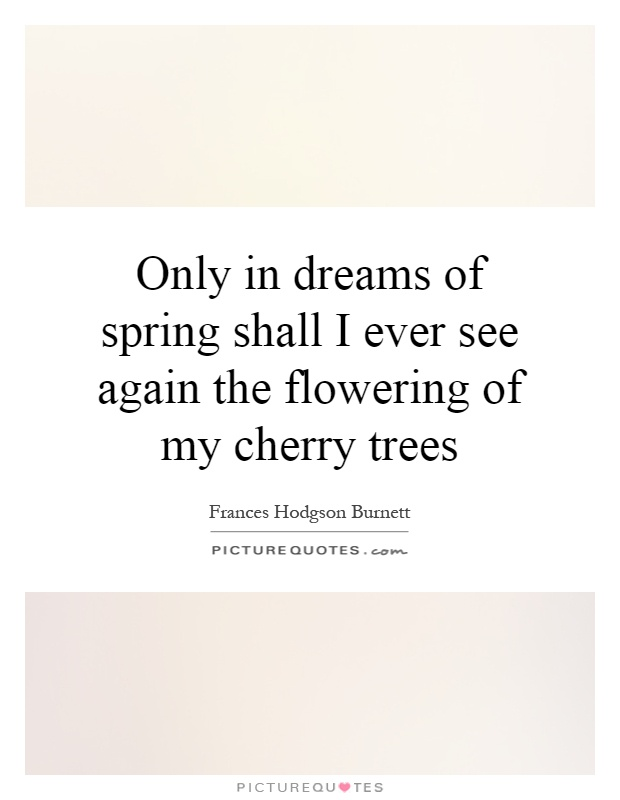 Only in dreams of spring shall I ever see again the flowering of my cherry trees Picture Quote #1