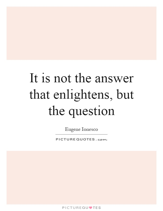 It is not the answer that enlightens, but the question Picture Quote #1