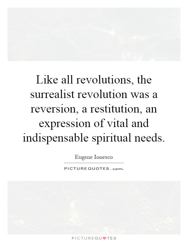 Like all revolutions, the surrealist revolution was a reversion, a restitution, an expression of vital and indispensable spiritual needs Picture Quote #1