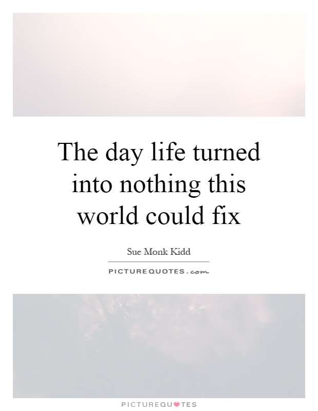 The day life turned into nothing this world could fix Picture Quote #1