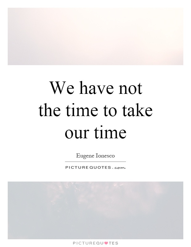 We have not the time to take our time Picture Quote #1