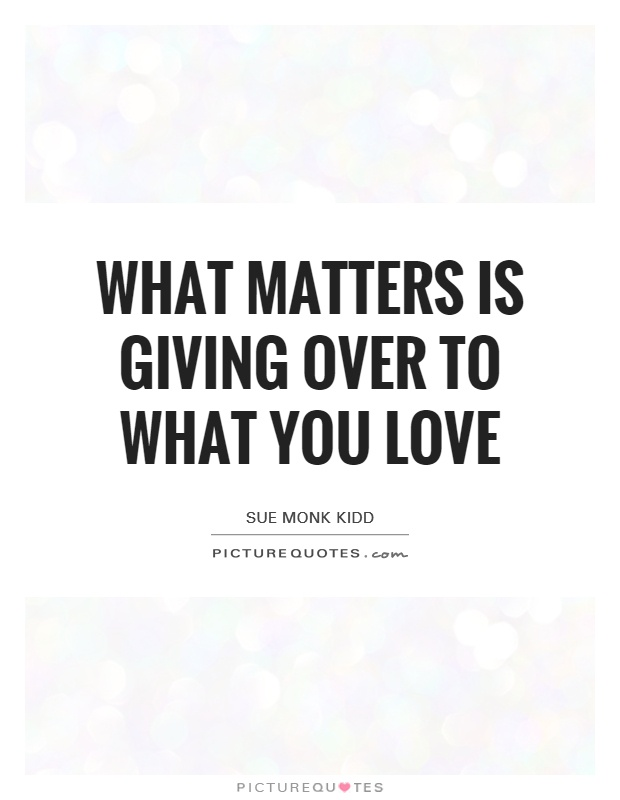What matters is giving over to what you love Picture Quote #1