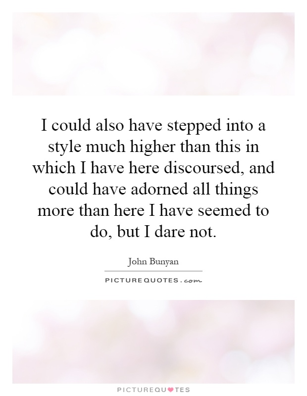 I could also have stepped into a style much higher than this in which I have here discoursed, and could have adorned all things more than here I have seemed to do, but I dare not Picture Quote #1