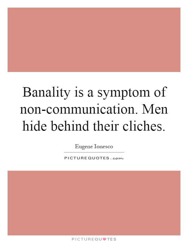 Banality is a symptom of non-communication. Men hide behind their cliches Picture Quote #1