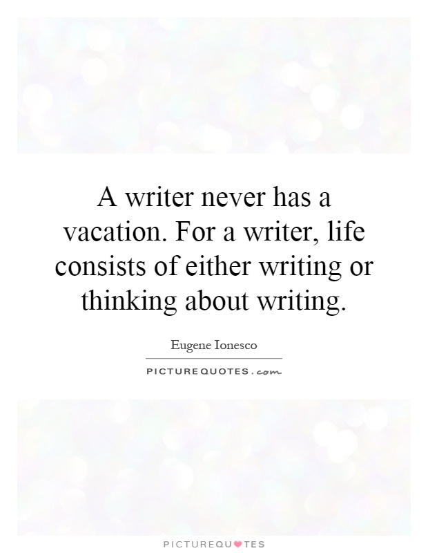 A writer never has a vacation. For a writer, life consists of either writing or thinking about writing Picture Quote #1