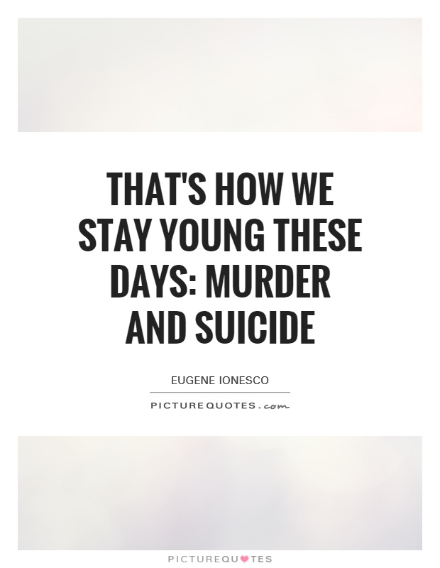 That's how we stay young these days: murder and suicide Picture Quote #1