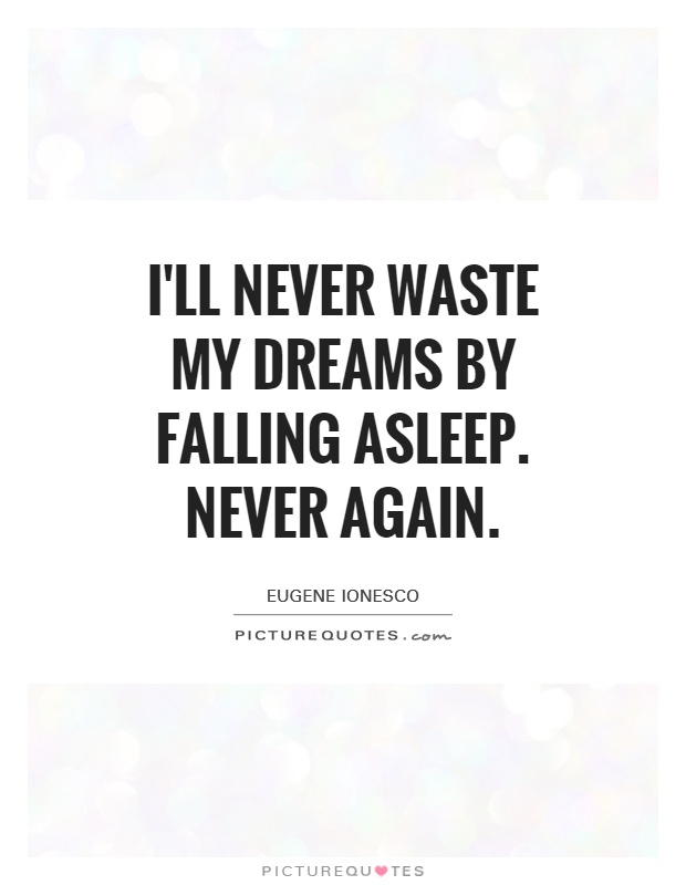 I'll never waste my dreams by falling asleep. Never again Picture Quote #1