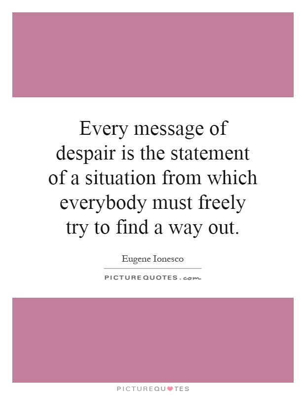 Every message of despair is the statement of a situation from which everybody must freely try to find a way out Picture Quote #1