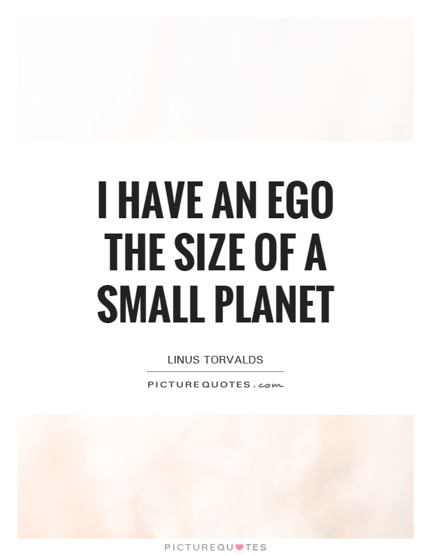 I have an ego the size of a small planet Picture Quote #1