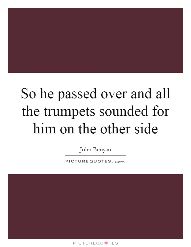 So he passed over and all the trumpets sounded for him on the other side Picture Quote #1