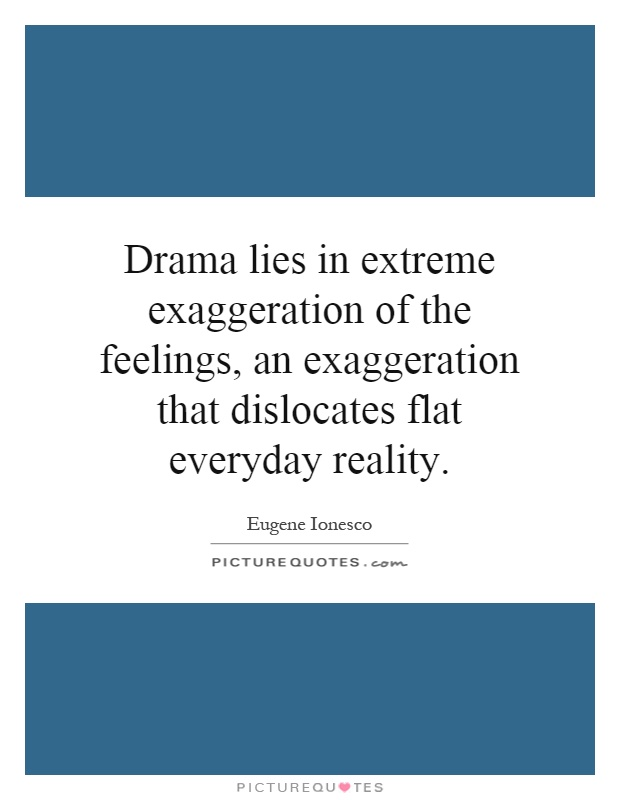 Drama lies in extreme exaggeration of the feelings, an exaggeration that dislocates flat everyday reality Picture Quote #1