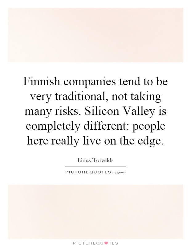 Finnish companies tend to be very traditional, not taking many risks. Silicon Valley is completely different: people here really live on the edge Picture Quote #1