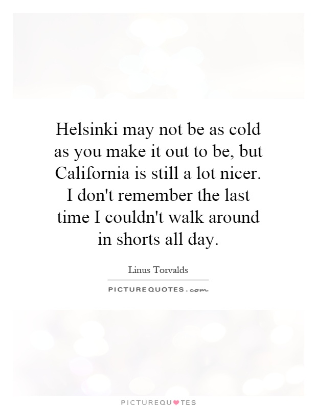Helsinki may not be as cold as you make it out to be, but California is still a lot nicer. I don't remember the last time I couldn't walk around in shorts all day Picture Quote #1