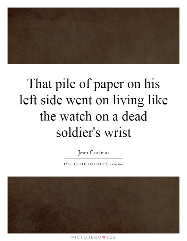 That pile of paper on his left side went on living like the watch on a dead soldier's wrist Picture Quote #1