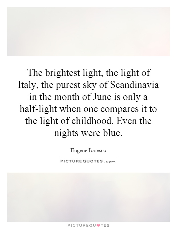 The brightest light, the light of Italy, the purest sky of Scandinavia in the month of June is only a half-light when one compares it to the light of childhood. Even the nights were blue Picture Quote #1