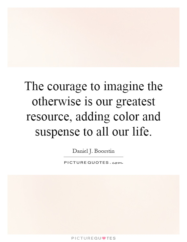 The courage to imagine the otherwise is our greatest resource, adding color and suspense to all our life Picture Quote #1