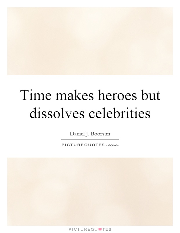 Time makes heroes but dissolves celebrities Picture Quote #1