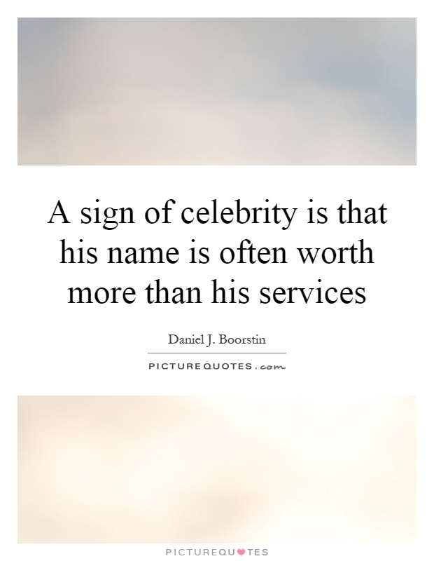 A sign of celebrity is that his name is often worth more than his services Picture Quote #1