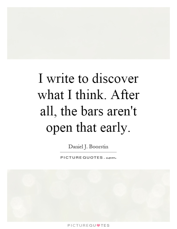 I write to discover what I think. After all, the bars aren't open that early Picture Quote #1