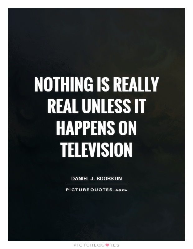 Nothing is really real unless it happens on television Picture Quote #1