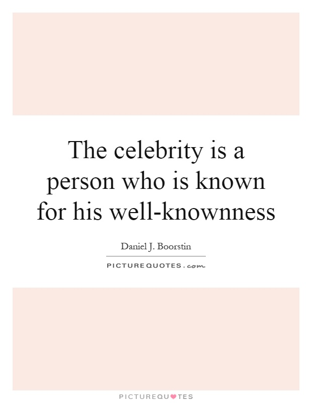 The celebrity is a person who is known for his well-knownness Picture Quote #1