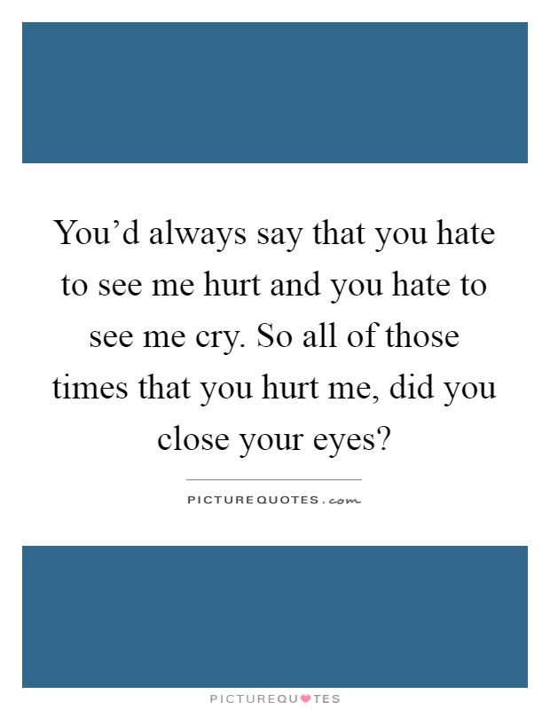You'd always say that you hate to see me hurt and you hate to see me cry. So all of those times that you hurt me, did you close your eyes? Picture Quote #1