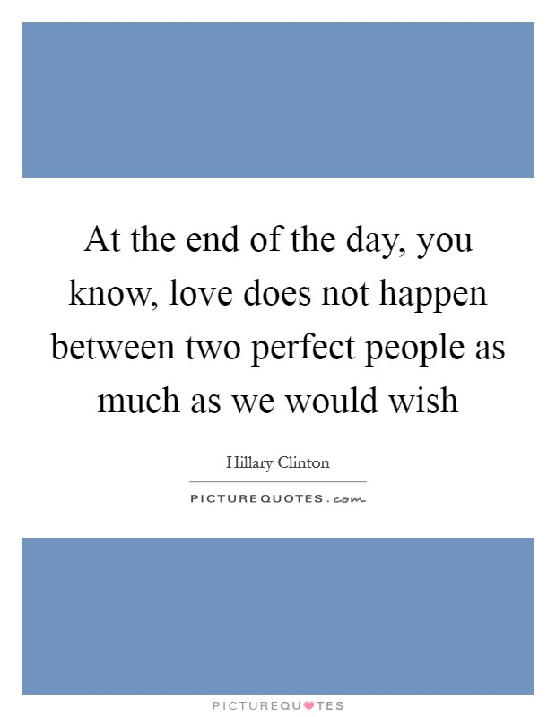 At the end of the day, you know, love does not happen between two perfect people as much as we would wish Picture Quote #1