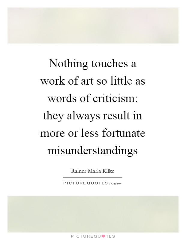 Nothing touches a work of art so little as words of criticism: they always result in more or less fortunate misunderstandings Picture Quote #1