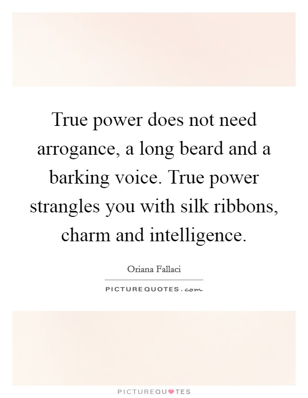 True power does not need arrogance, a long beard and a barking voice. True power strangles you with silk ribbons, charm and intelligence Picture Quote #1