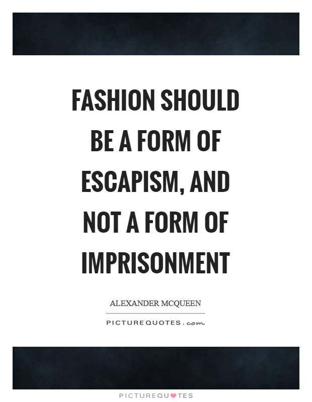 Fashion should be a form of escapism, and not a form of imprisonment Picture Quote #1