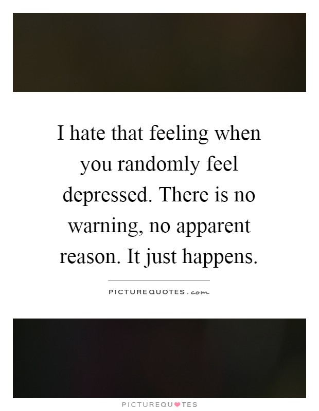 I hate that feeling when you randomly feel depressed. There is no warning, no apparent reason. It just happens Picture Quote #1