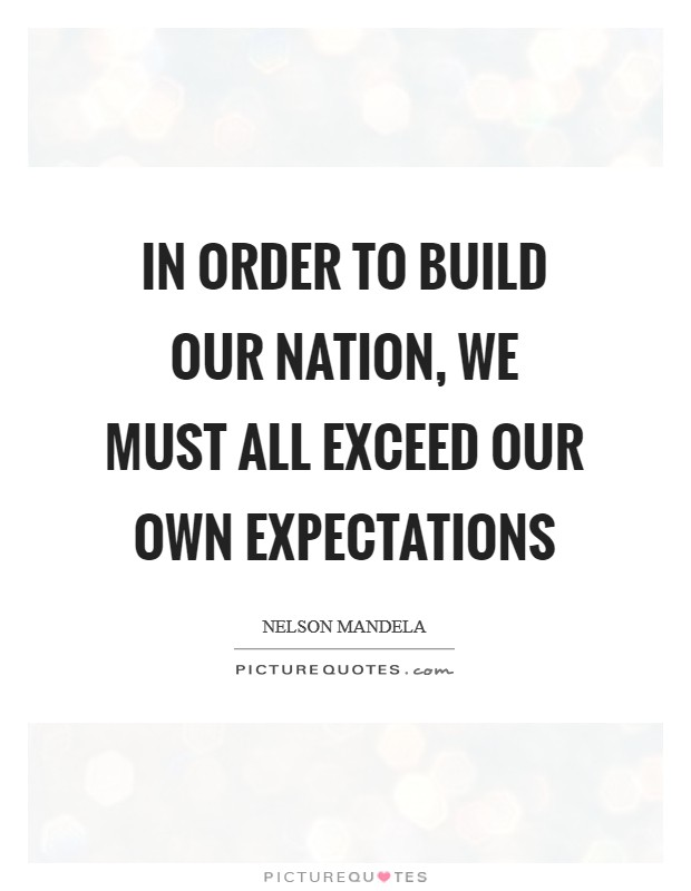 In order to build our nation, we must all exceed our own expectations Picture Quote #1