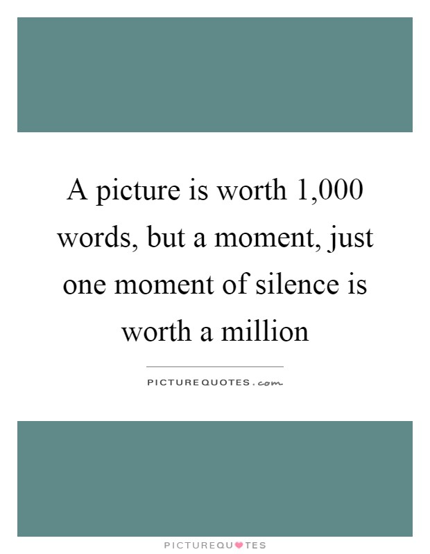 A picture is worth 1,000 words, but a moment, just one moment of silence is worth a million Picture Quote #1