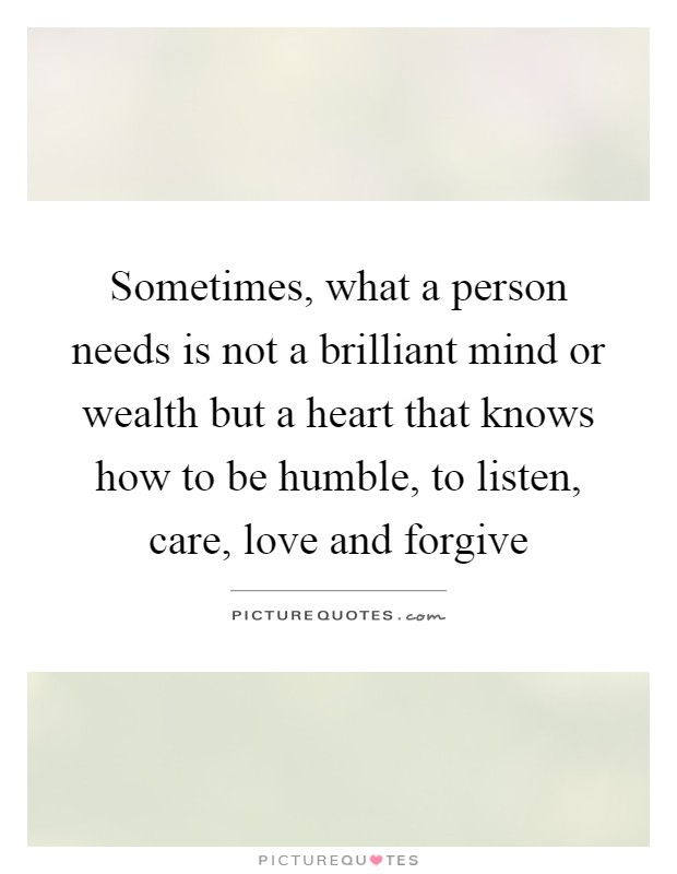 Sometimes, what a person needs is not a brilliant mind or wealth but a heart that knows how to be humble, to listen, care, love and forgive Picture Quote #1