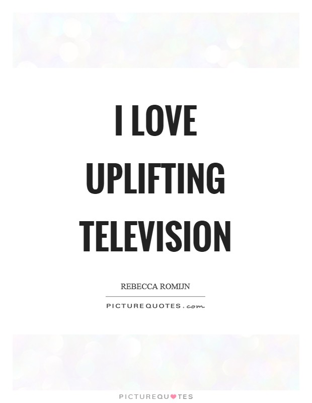 I love uplifting television Picture Quote #1