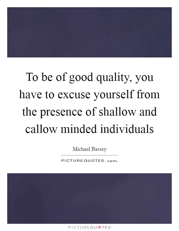 To be of good quality, you have to excuse yourself from the presence of shallow and callow minded individuals Picture Quote #1