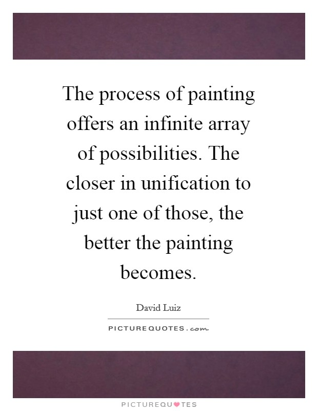 The process of painting offers an infinite array of possibilities. The closer in unification to just one of those, the better the painting becomes Picture Quote #1