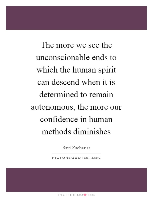 The more we see the unconscionable ends to which the human spirit can descend when it is determined to remain autonomous, the more our confidence in human methods diminishes Picture Quote #1