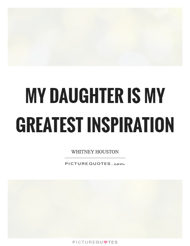 My daughter is my greatest inspiration Picture Quote #1