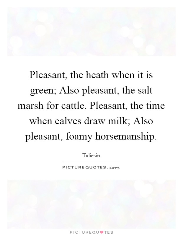 Pleasant, the heath when it is green; Also pleasant, the salt marsh for cattle. Pleasant, the time when calves draw milk; Also pleasant, foamy horsemanship Picture Quote #1