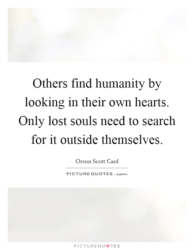 Others find humanity by looking in their own hearts. Only lost souls need to search for it outside themselves Picture Quote #1