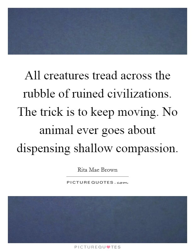 All creatures tread across the rubble of ruined civilizations. The trick is to keep moving. No animal ever goes about dispensing shallow compassion Picture Quote #1