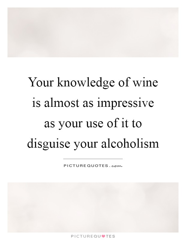 Your knowledge of wine is almost as impressive as your use of it to disguise your alcoholism Picture Quote #1