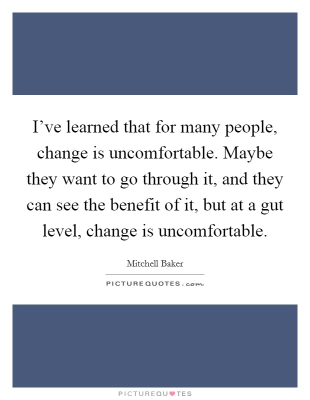 I've learned that for many people, change is uncomfortable. Maybe they want to go through it, and they can see the benefit of it, but at a gut level, change is uncomfortable Picture Quote #1
